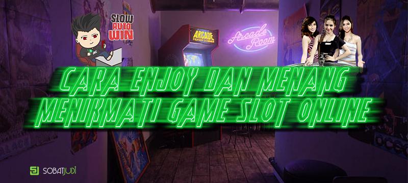 Cara Menikmati Permainan Judi Slot Agar Selalu Enjoy dan Menang Terus
