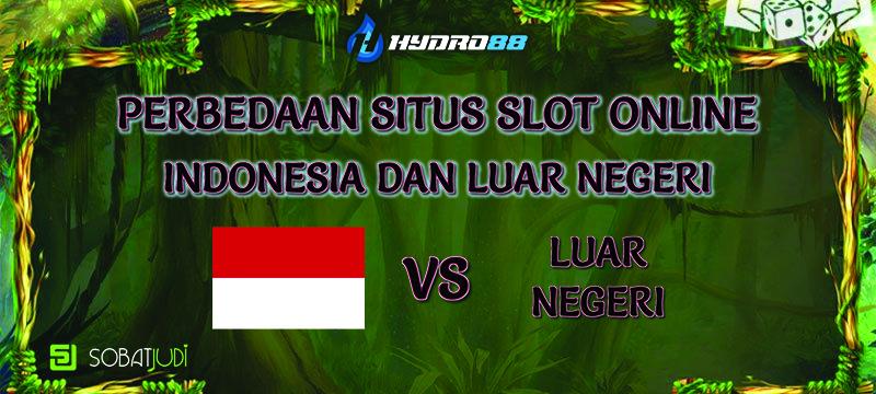 Perbedaan Situs Slot Terbaik Indonesia Dengan Luar Negeri