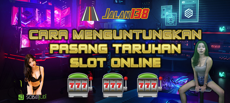 Cara Pasang Taruhan Slot Online yang Benar dan Menguntungkan